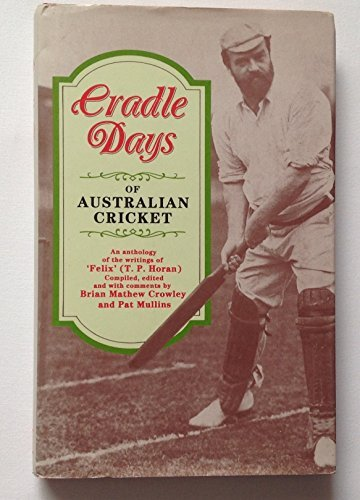 CRADLE DAYS OF AUSTRALIAN CRICKET. An Anthology of the Writings of 'Felix' (T.P. Horan).:...
