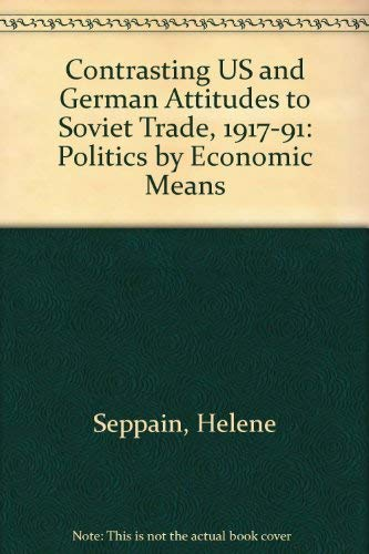 Contrasting US and German Attitudes to Soviet Trade, 1917-91: Politics by Economic Means: Seppain, ...