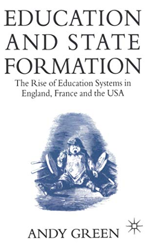 Education and State Formation. The Rise of Education Systems in England, France and the USA.: Green...