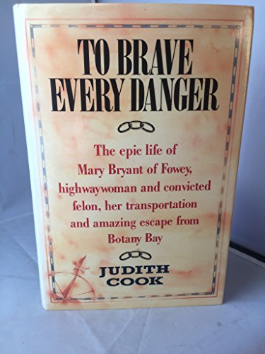 To Brave Every Danger : The Epic Life of Mary Bryant of Fowey, Highwaywoman and Convicted Felon, ...
