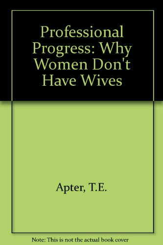 Professional Progress: Why Women Don't Have Wives: Apter, T.E.