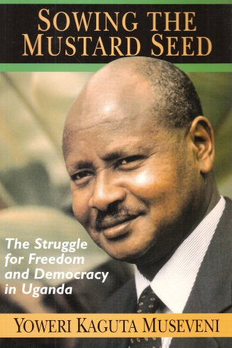 Sowing the Mustard Seed: The Struggle for: Museveni, Yoweri Kaguta