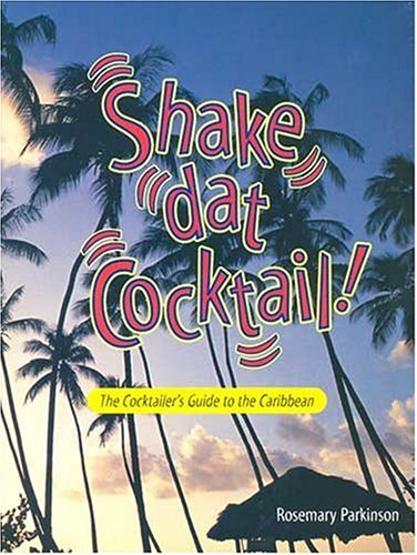 Shake Dat Cocktail!: Cocktailer's Guide to the Caribbean: Parkinson, Rosemary