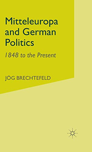 Mitteleuropa and German Politics: 1848 to the: Jorg Brechtefeld