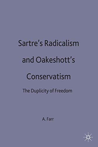 Sartre's Radicalism and Oakeshott's Conservatism: The Duplicity of Freedom: Farr, Anthony