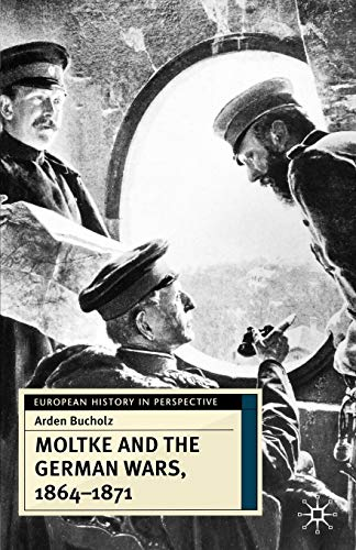 Moltke and the German Wars, 1864-1871 (European History in Perspective): Bucholz, Arden