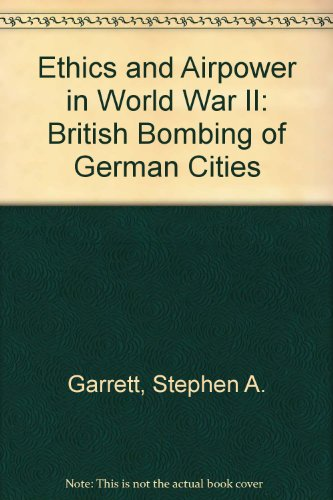 Ethics and Airpower in World War II: British Bombing of German Cities: Garrett, Stephen A.