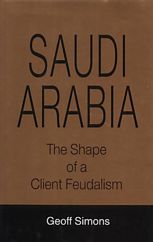 Saudi Arabia: The Shape of a Client Feudalism: Simons, G.L.