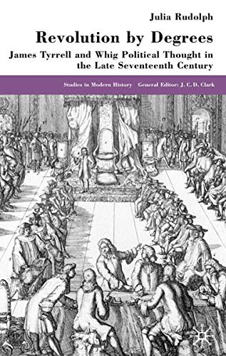 Revolution By Degrees: James Tyrrell and Whig Political Thought in the Late Seventeenth Century: J....