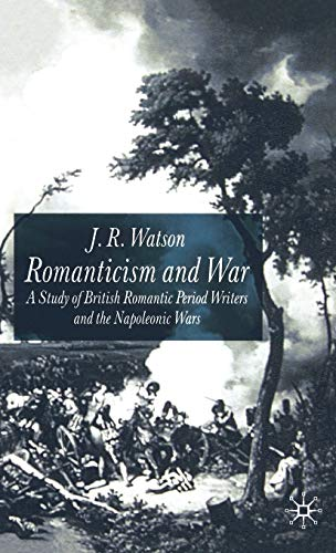 Romanticism and War: A Study of British Romantic Period Writers and the Napoleonic Wars: Watson, J....