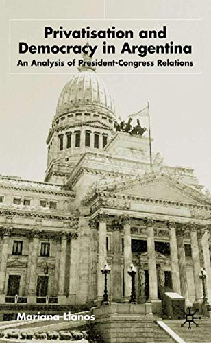 Privatization and Democracy in Argentina: An Analysis of President-Congress Relations (St. Antony&#...