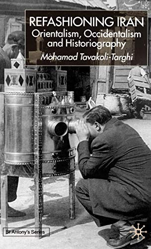 Refashioning Iran: Orientalism, Occidentalism, and Historiography: Mohamad Tavakoli-Targhi