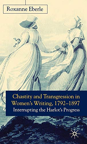 Chastity And Transgression In Womens Writing, 1792-1897: Interrupting The Harlots Progress