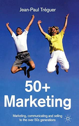 50+ Marketing: Marketing, Communicating and Selling to the Over 50s Generations