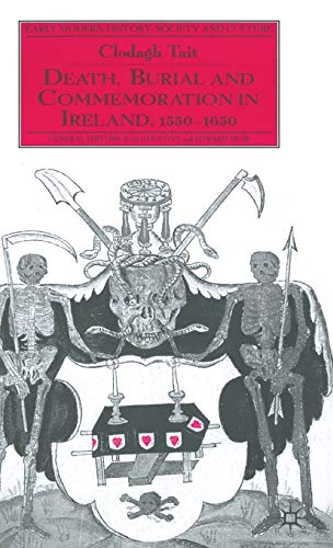 Death, Burial and Commemoration in Ireland, 1550-1650: Tait, Clodagh