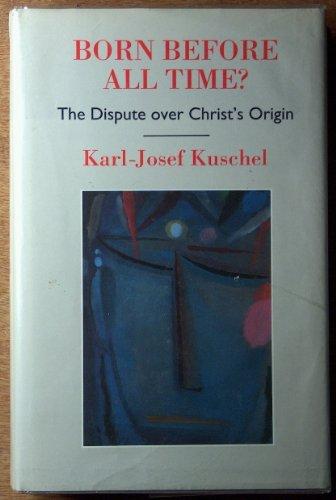 Born Before All Time?: Dispute Over Christ's Origin: Kuschel, Karl-Josef