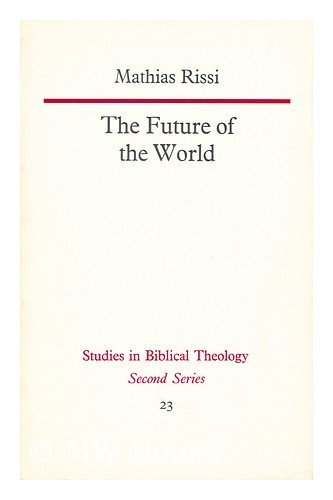Future of the World: An Exegetical Study of Revelation 19.11-22.15 (Study in Bible Theology): Rissi...