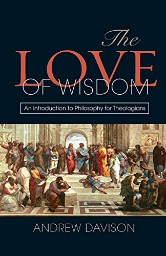 The Love of Wisdom:An Introduction to Philosophy for Theologians: Davison, Andrew