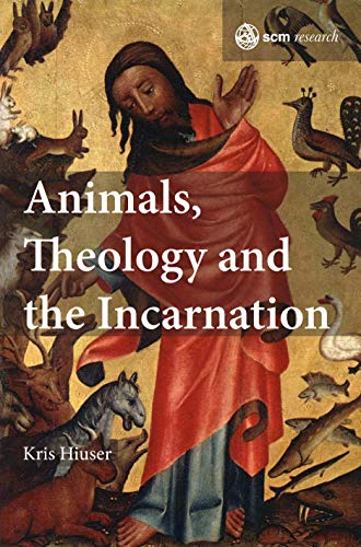 Animals, Theology and the Incarnation (SCM Research): Kris Hiuser