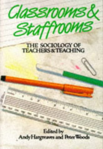 Classrooms and Staffrooms: Sociology of Teachers and: Andy Hargreaves, Peter