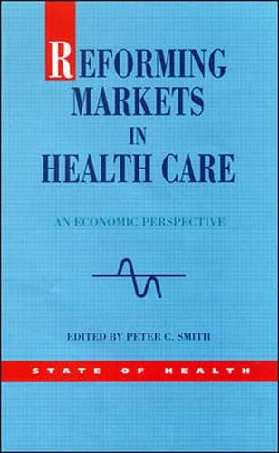 Reforming Markets in Health Care: An Economic Perspective (State of Health Series) (9780335204625) by Peter Smith