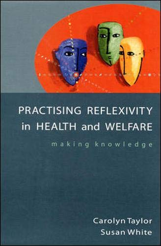 Practicing Reflexivity in Health and Welfare: Making Knowledge: Carolyn Taylor, Susan White