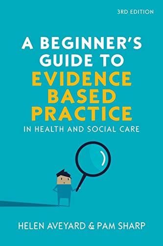 A Beginner's Guide To Evidence-Based Practice In: Aveyard, Helen; Sharp,