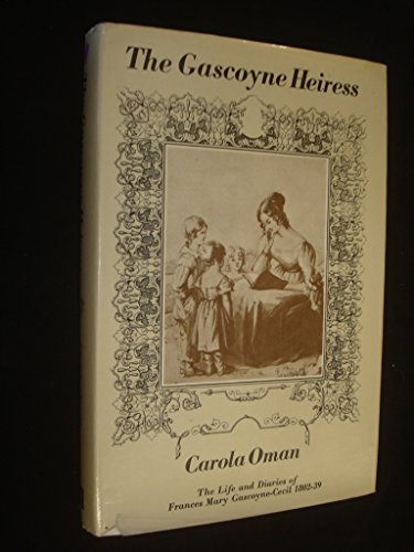 The Gascoyne Heiress : The Life and Diaries of Frances Mary Gascoyne-Cecil,1802-1839: Carola Oman