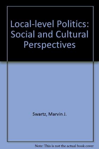 Local-level Politics: Social and Cultural Perspectives: Swartz, Marvin J.