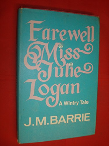 Farewell, Miss Julie Logan: A Wintry Tale: Barrie, Sir J.