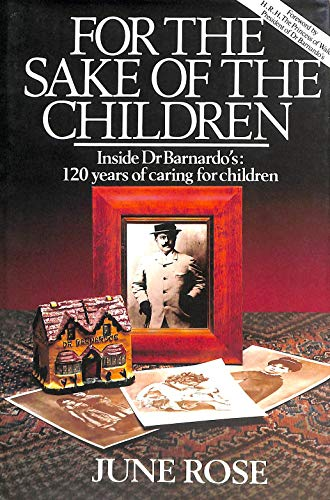 For the Sake of the Children: Inside Dr.Barnardo's - 120 Years of Caring for Children: Rose, ...