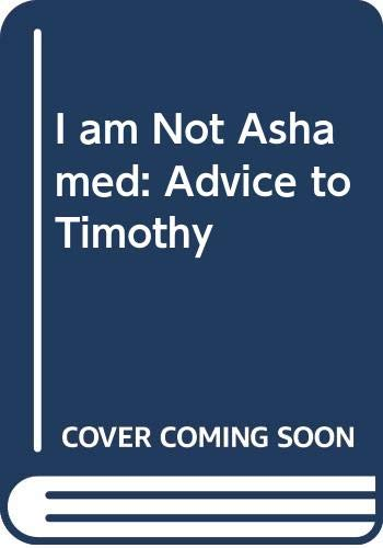 9780340389225: I am Not Ashamed: Advice to Timothy