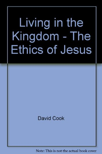 Living in the Kingdom: The Ethics of Jesus: David Cook
