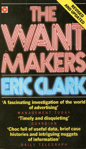 The Want Makers: Lifting the Lid Off the World of the Advertising Industry (Coronet Books): Clark, ...