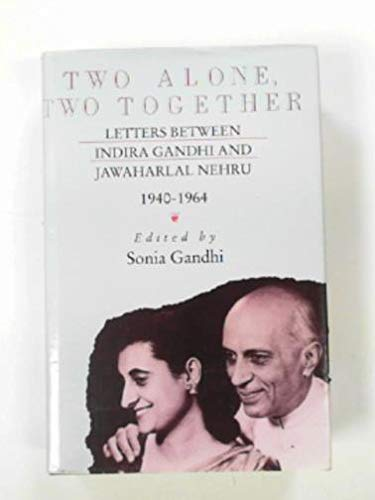 Two Alone, Two Together: Letters Between Indira Gandhi and Jawaharlal Nehru, 1940-64: 2: Sonia ...