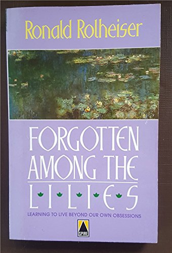 Forgotten Among the Lilies; Learning to Live Beyond Our Own Obsessions: Ronald Rolheiser