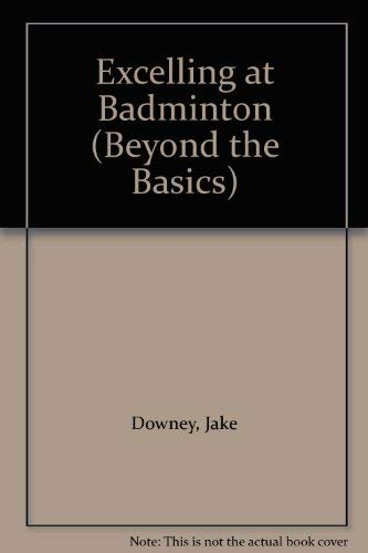 Excelling at Badminton (Beyond the Basics): Downey, Jake