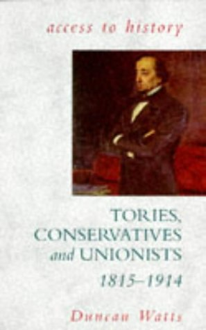 Tories, Conservatives and Unionists 1815 - 1914.: Watts, Duncan