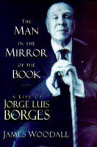 The Man in the Mirror of the Book: A Life of Jorge Luis Borges