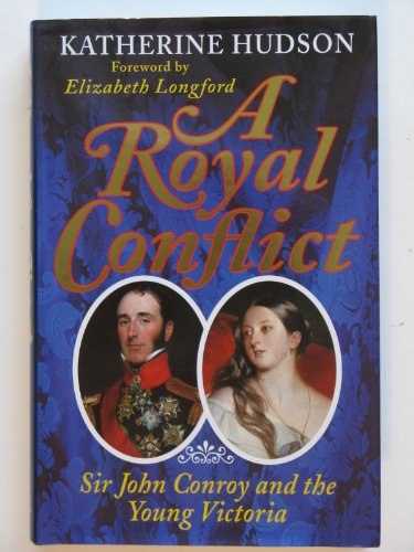 A Royal Conflict Sir John Conroy and the Young Victoria: Hudson, Katherine & Elizabeth Longford
