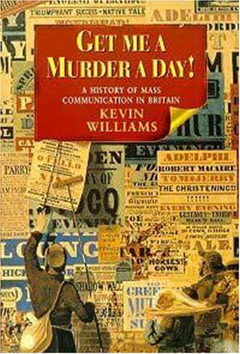 Get me a murder a day!: a history of mass communication in Britain: WILLIAMS, Kevin