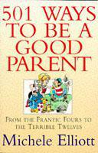 501 Ways to be a Good Parent: From Teh Frantic Fours to the Terrible Twelves: Elliott, Michele; ...