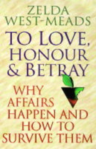 To Love, Honour and Betray: Why Affairs Happen and How to Survive Them: West-Meads, Zelda