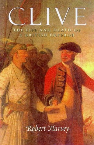 Clive of India The Life and Death of a British Emperor: Harvey, Robert