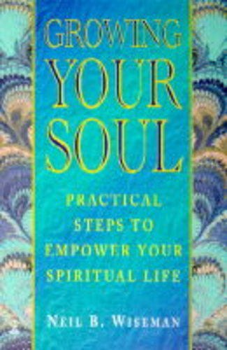 Growing Your Soul: Practical Steps to Increase Your Spirituality: Neil B. Wiseman