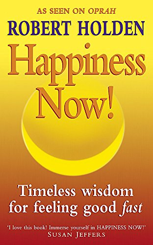 Happiness Now!: Timeless Wisdom for Feeling Good Fast: Holden, Robert