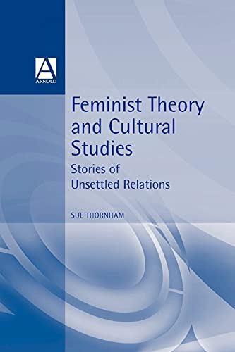 9780340718988: Feminist Theory and Cultural Studies: Stories of Unsettled Relations (Cultural Studies in Practice)