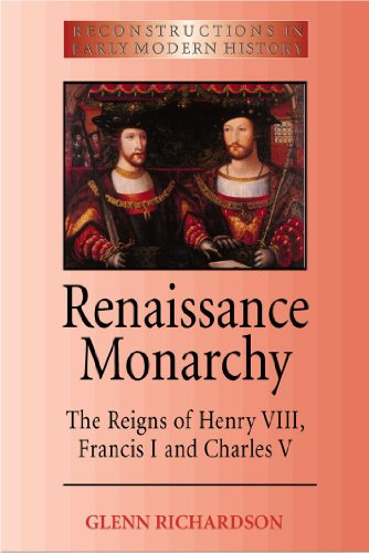 Renaissance Monarchy: The Reigns of Henry VIII, Francis I and Charles V (Reconstructions in Early ...