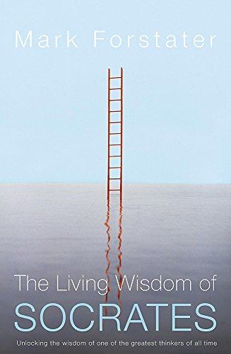 The Living Wisdom of Socrates: Unlocking the wisdom of one of the greatest thinkers of all time: ...
