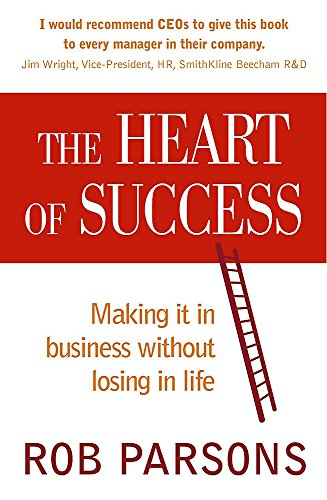 The Heart of Success Making It in Business without Losing in Life: Rob Parsons